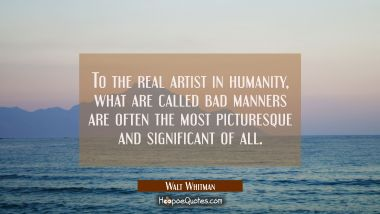 To the real artist in humanity what are called bad manners are often the most picturesque and signi