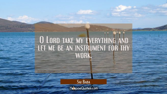 O Lord take my everything and let me be an instrument for thy work.