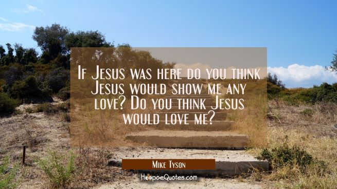 If Jesus was here do you think Jesus would show me any love? Do you think Jesus would love me?