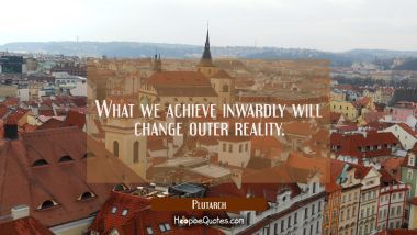 What we achieve inwardly will change outer reality. Plutarch Quotes