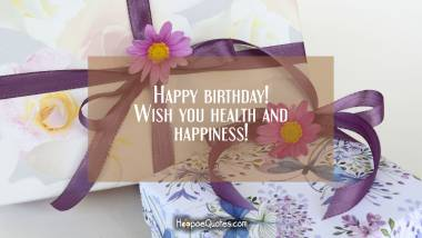 Happy birthday! Wish you health and happiness! Birthday Quotes