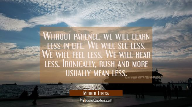Without patience, we will learn less in life. We will see less. We will feel less. We will hear less. Ironically, rush and more usually mean less.