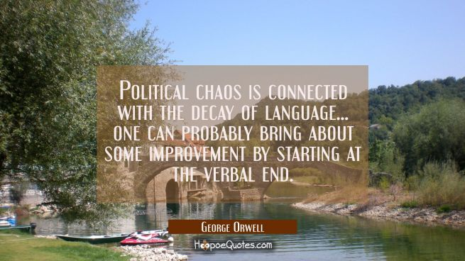 Political chaos is connected with the decay of language... one can probably bring about some improv