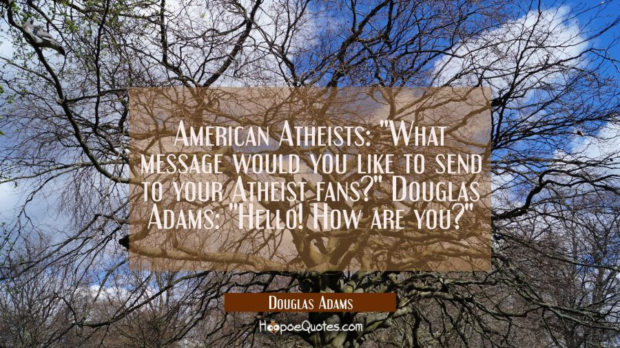 American Atheists: What message would you like to send to your Atheist fans? Douglas Adams: Hello! Douglas Adams Quotes