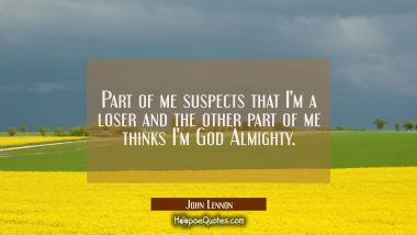 Part of me suspects that I'm a loser and the other part of me thinks I'm God Almighty.