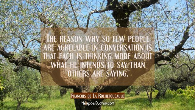 The reason why so few people are agreeable in conversation is that each is thinking more about what
