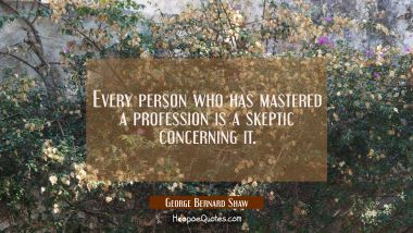 Every person who has mastered a profession is a skeptic concerning it.