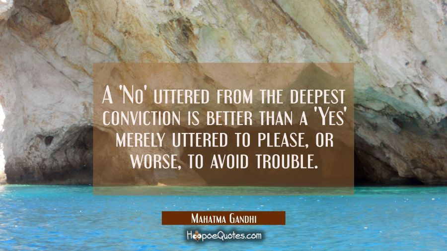 A 'No' uttered from the deepest conviction is better than a 'Yes' merely uttered to please or worse Mahatma Gandhi Quotes