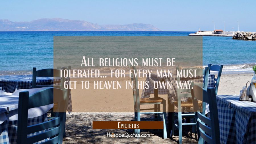 All religions must be tolerated... for every man must get to heaven in his own way. Epictetus Quotes
