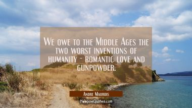 We owe to the Middle Ages the two worst inventions of humanity - romantic love and gunpowder. Andre Maurois Quotes