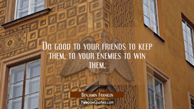 Do good to your friends to keep them to your enemies to win them.