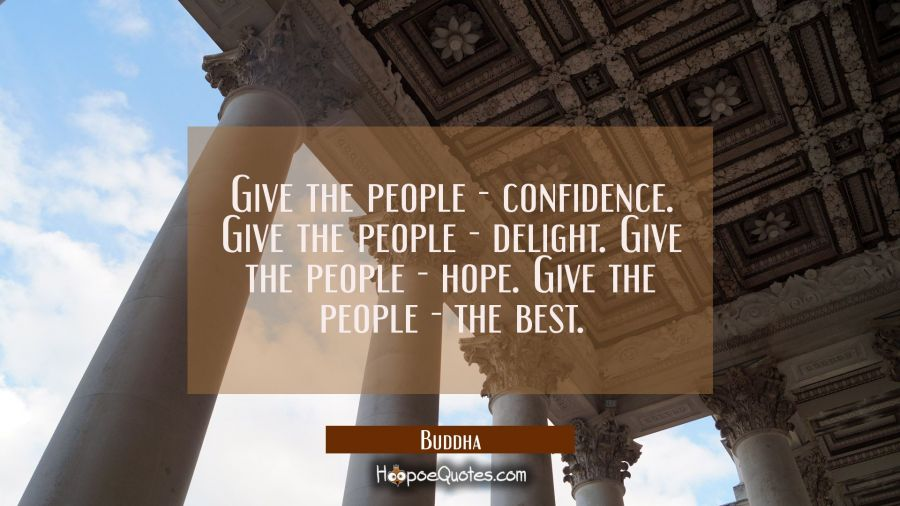 Give the people - confidence. Give the people - delight. Give the people - hope. Give the peo Buddha Quotes