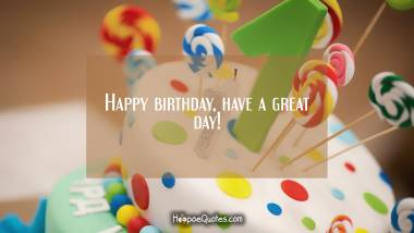 Happy birthday, have a great day! Quotes