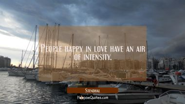 People happy in love have an air of intensity. Stendhal Quotes