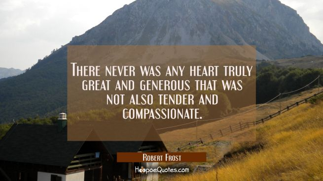 There never was any heart truly great and generous that was not also tender and compassionate.