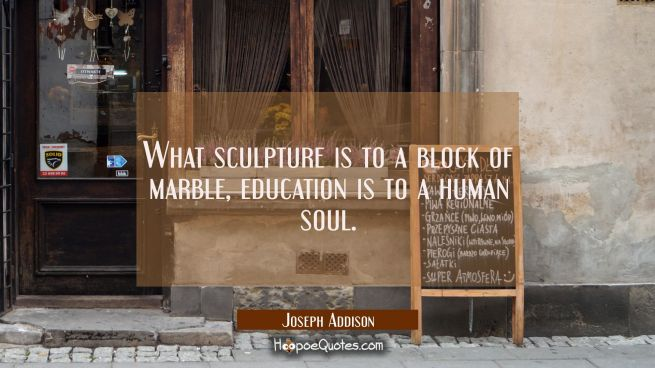 What sculpture is to a block of marble education is to a human soul.