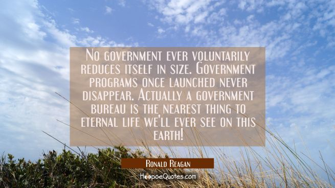 No government ever voluntarily reduces itself in size. Government programs once launched never disa