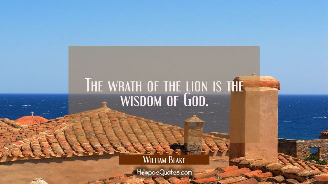 The wrath of the lion is the wisdom of God.