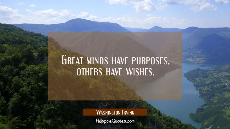 Great minds have purposes, others have wishes. Washington Irving Quotes