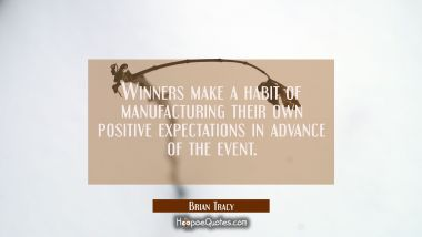 Winners make a habit of manufacturing their own positive expectations in advance of the event. Brian Tracy Quotes