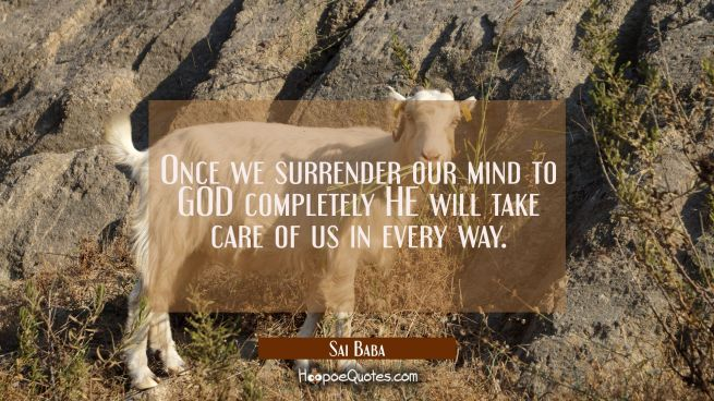 Once we surrender our mind to GOD completely HE will take care of us in every way.