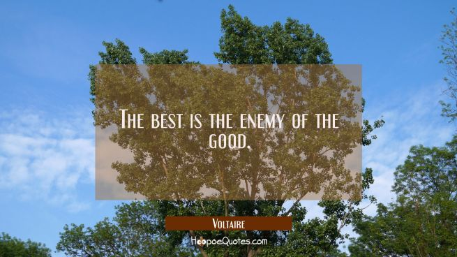 The best is the enemy of the good.