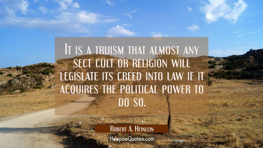 It is a truism that almost any sect cult or religion will legislate its creed into law if it acquir Robert A. Heinlein Quotes
