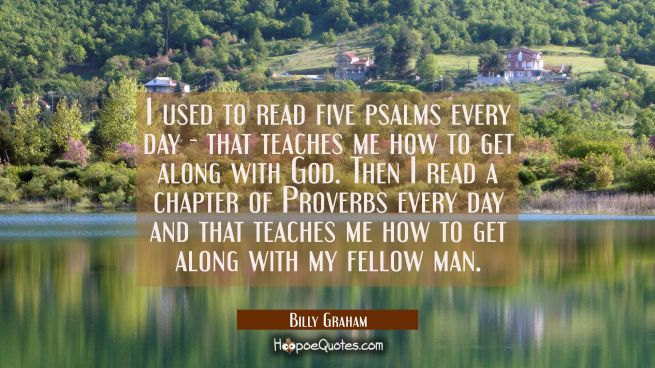 I used to read five psalms every day - that teaches me how to get along with God. Then I read a cha