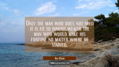 Only the man who does not need it is fit to inherit wealth the man who would make his fortune no ma