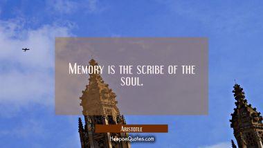 Memory is the scribe of the soul.