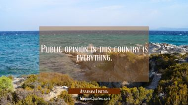 Public opinion in this country is everything. Abraham Lincoln Quotes