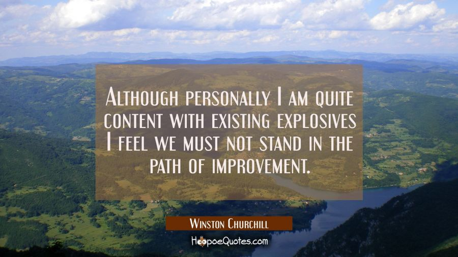 Although personally I am quite content with existing explosives I feel we must not stand in the pat Winston Churchill Quotes