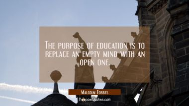 The purpose of education is to replace an empty mind with an open one. Malcolm Forbes Quotes