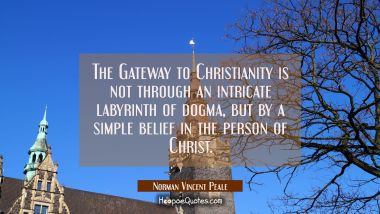 The Gateway to Christianity is not through an intricate labyrinth of dogma but by a simple belief i Norman Vincent Peale Quotes