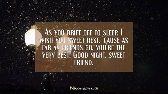 As you drift off to sleep, I wish you sweet rest, 'cause as far as friends go, you're the very best! Good night, sweet friend.