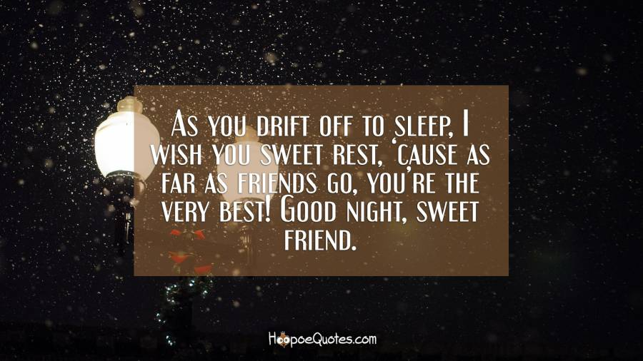 As you drift off to sleep, I wish you sweet rest, 'cause as far as friends go, you're the very best! Good night, sweet friend. Good Night Quotes