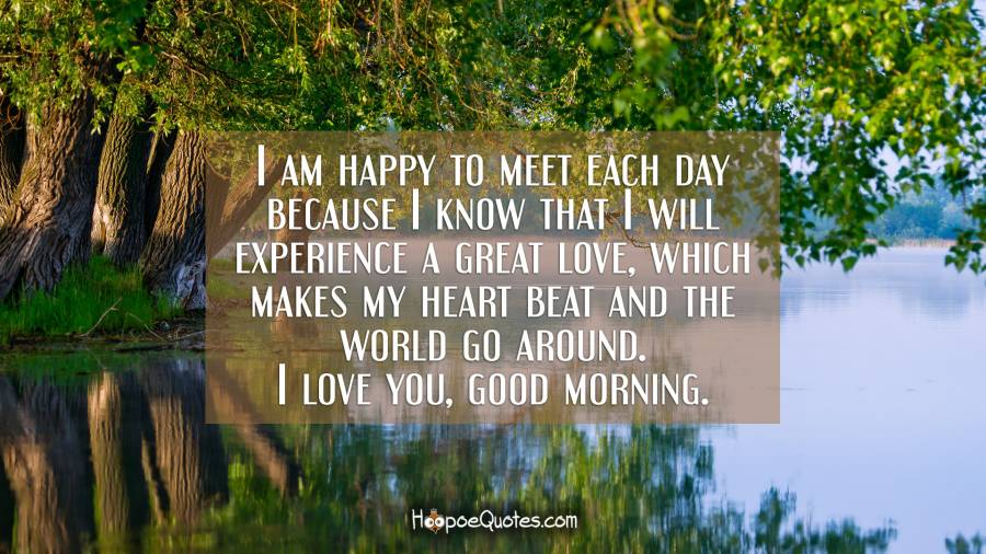 I am happy to meet each day because I know that I will experience a great love, which makes my heart beat and the world go around. I love you, good morning. Good Morning Quotes