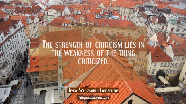 The strength of criticism lies in the weakness of the thing criticized.