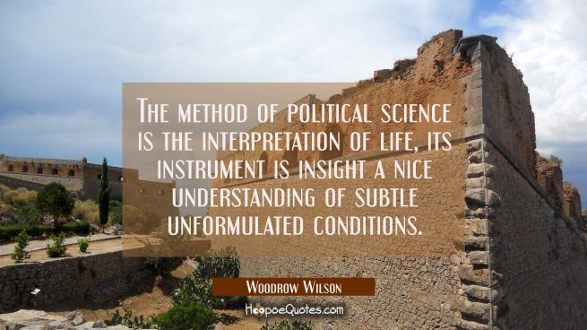 The method of political science is the interpretation of life, its instrument is insight a nice und
