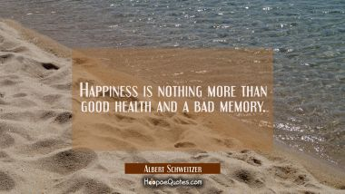 Happiness is nothing more than good health and a bad memory.