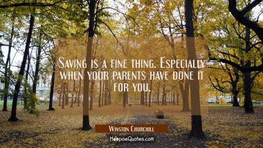 Saving is a fine thing. Especially when your parents have done it for you.