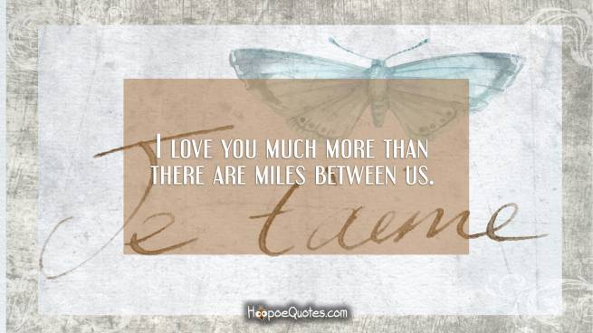 I love you much more than there are miles between us.