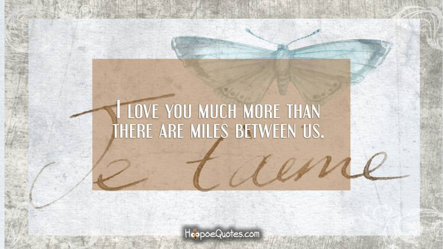 I love you much more than there are miles between us. I Love You Quotes