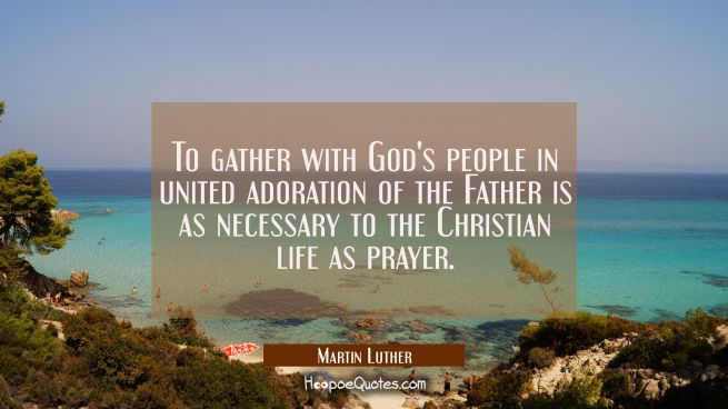 To gather with God's people in united adoration of the Father is as necessary to the Christian life