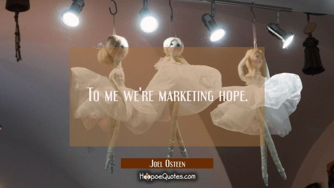 To me we're marketing hope.