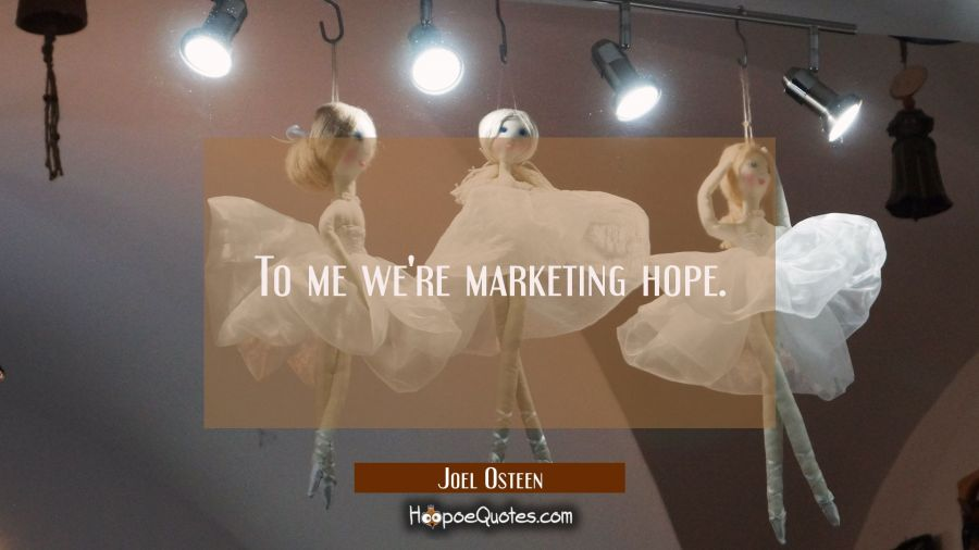 To me we're marketing hope. Joel Osteen Quotes