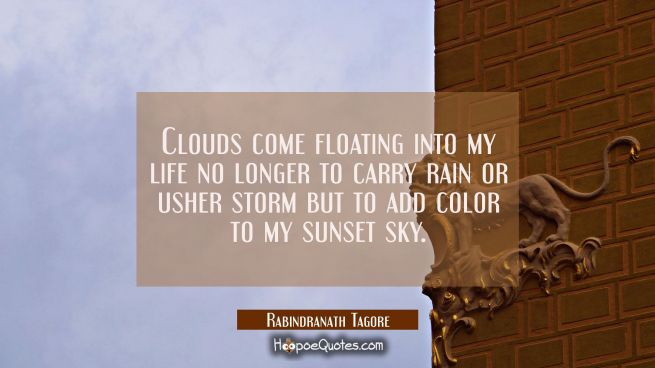 Clouds come floating into my life no longer to carry rain or usher storm but to add color to my sun