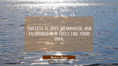 Success is only meaningful and enjoyable if it feels like your own.