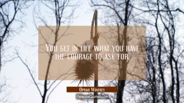 You get in life what you have the courage to ask for. Oprah Winfrey Quotes