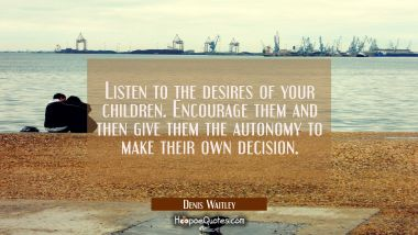 Listen to the desires of your children. Encourage them and then give them the autonomy to make thei Denis Waitley Quotes